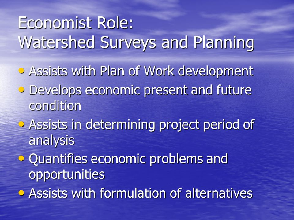Economist Role: Watershed Surveys and Planning Quantifies economic effects of alternatives, including: Quantifies economic effects of alternatives, including: –Cumulative Effects –National Economic Development account –Regional Economic Development account.