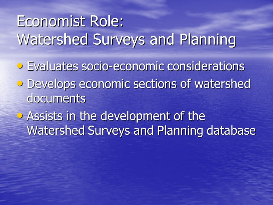 Watershed Rehab Planning Economists role is critical as a member of an interdisciplinary planning team Economists role is critical as a member of an interdisciplinary planning team Engineers, biologists, planners, and other specialists must provide the economists with the basic data before an economic analysis can be completed Engineers, biologists, planners, and other specialists must provide the economists with the basic data before an economic analysis can be completed