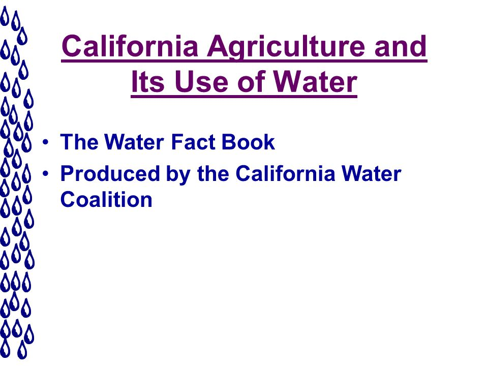 California Agriculture and Its Use of Water The Water Fact Book Produced by the California Water Coalition