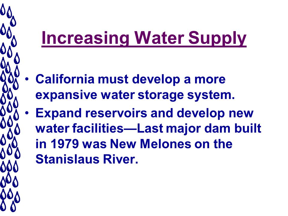 Increasing Water Supply California must develop a more expansive water storage system.