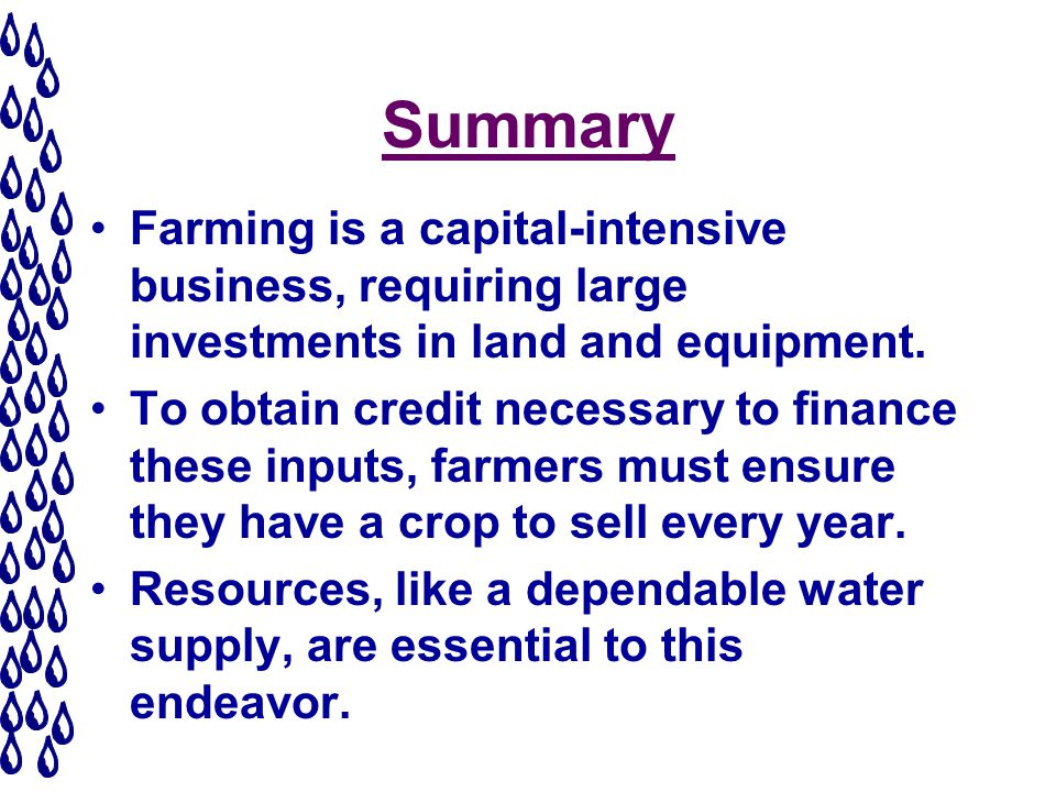 Summary Farming is a capital-intensive business, requiring large investments in land and equipment.