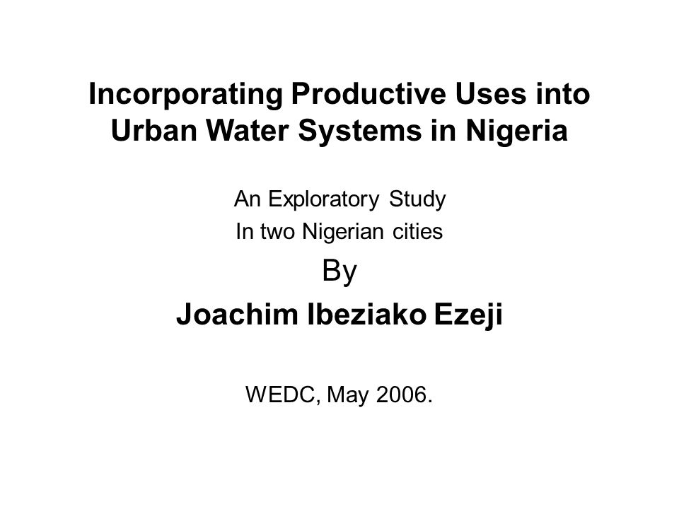 Incorporating Productive Uses into Urban Water Systems in Nigeria An Exploratory Study In two Nigerian cities By Joachim Ibeziako Ezeji WEDC, May 2006.