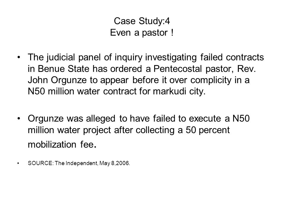 Case Study:4 Even a pastor ! The judicial panel of inquiry investigating failed contracts in Benue State has ordered a Pentecostal pastor, Rev. John O