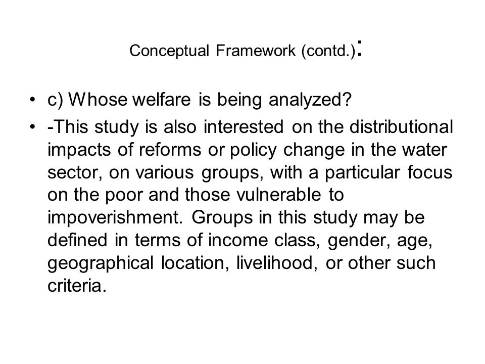 Conceptual Framework (contd.) : c) Whose welfare is being analyzed.