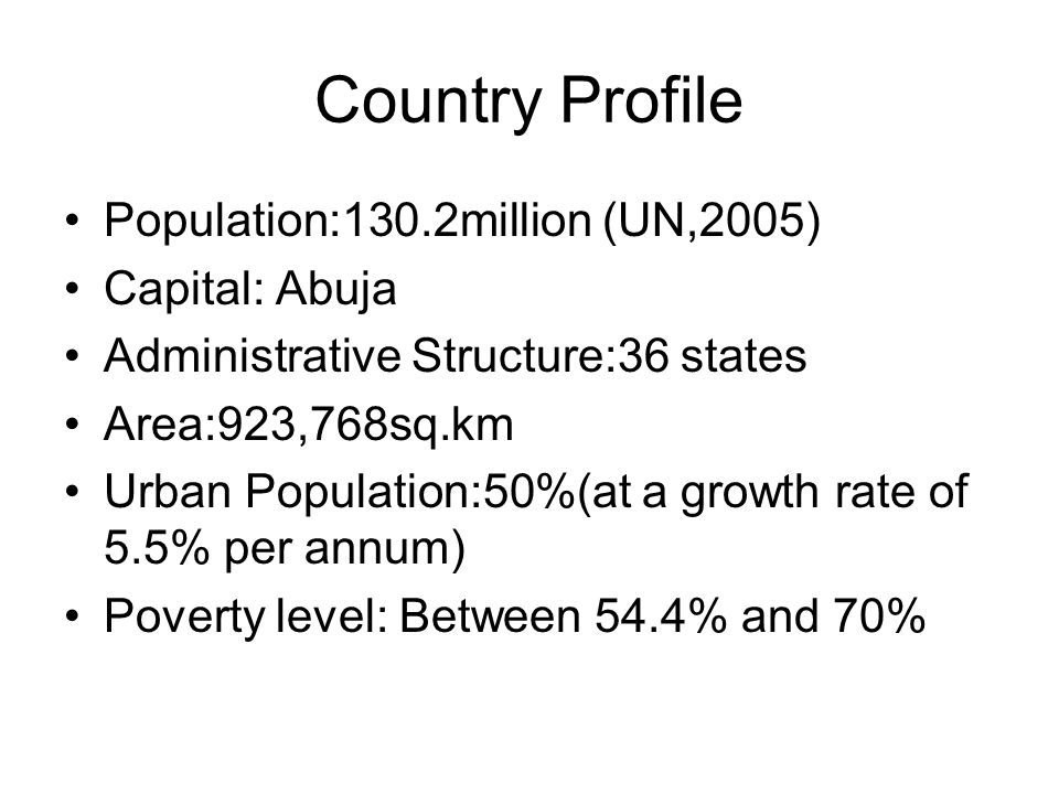 Country Profile Population:130.2million (UN,2005) Capital: Abuja Administrative Structure:36 states Area:923,768sq.km Urban Population:50%(at a growth rate of 5.5% per annum) Poverty level: Between 54.4% and 70%