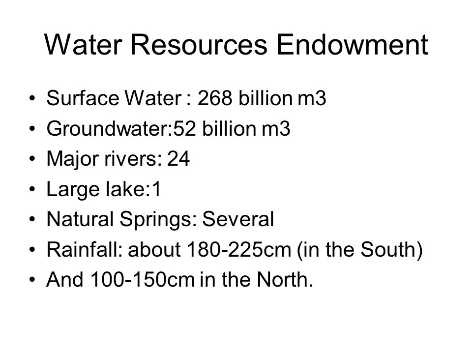 Water Resources Endowment Surface Water : 268 billion m3 Groundwater:52 billion m3 Major rivers: 24 Large lake:1 Natural Springs: Several Rainfall: about 180-225cm (in the South) And 100-150cm in the North.