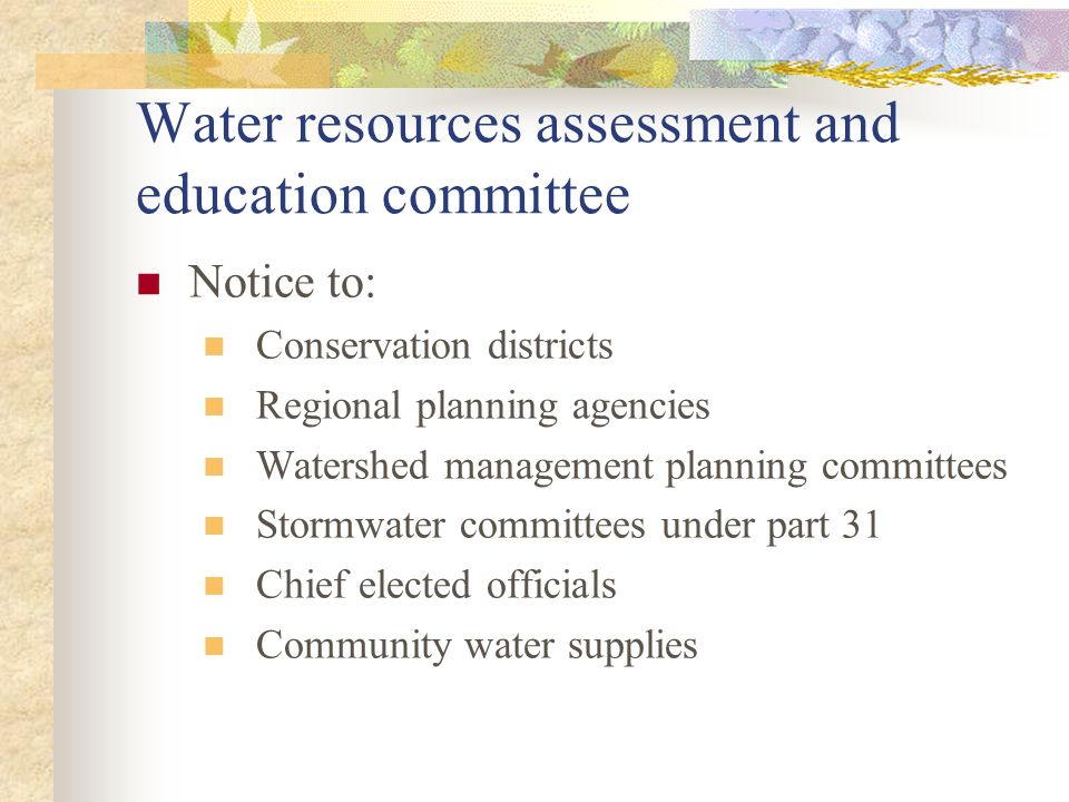 Water resources assessment and education committee Notice to: Conservation districts Regional planning agencies Watershed management planning committees Stormwater committees under part 31 Chief elected officials Community water supplies