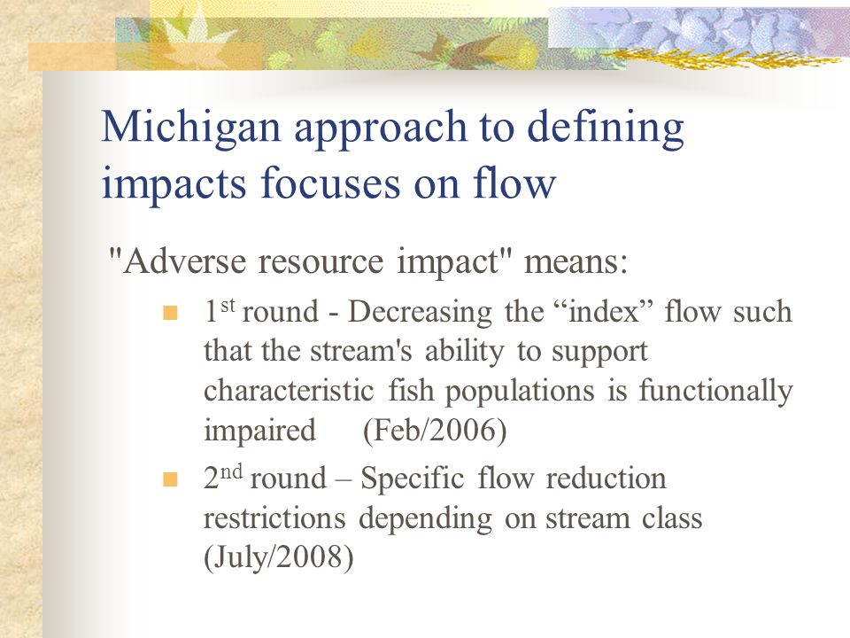 Michigan approach to defining impacts focuses on flow Adverse resource impact means: 1 st round - Decreasing the index flow such that the stream s ability to support characteristic fish populations is functionally impaired (Feb/2006) 2 nd round – Specific flow reduction restrictions depending on stream class (July/2008)