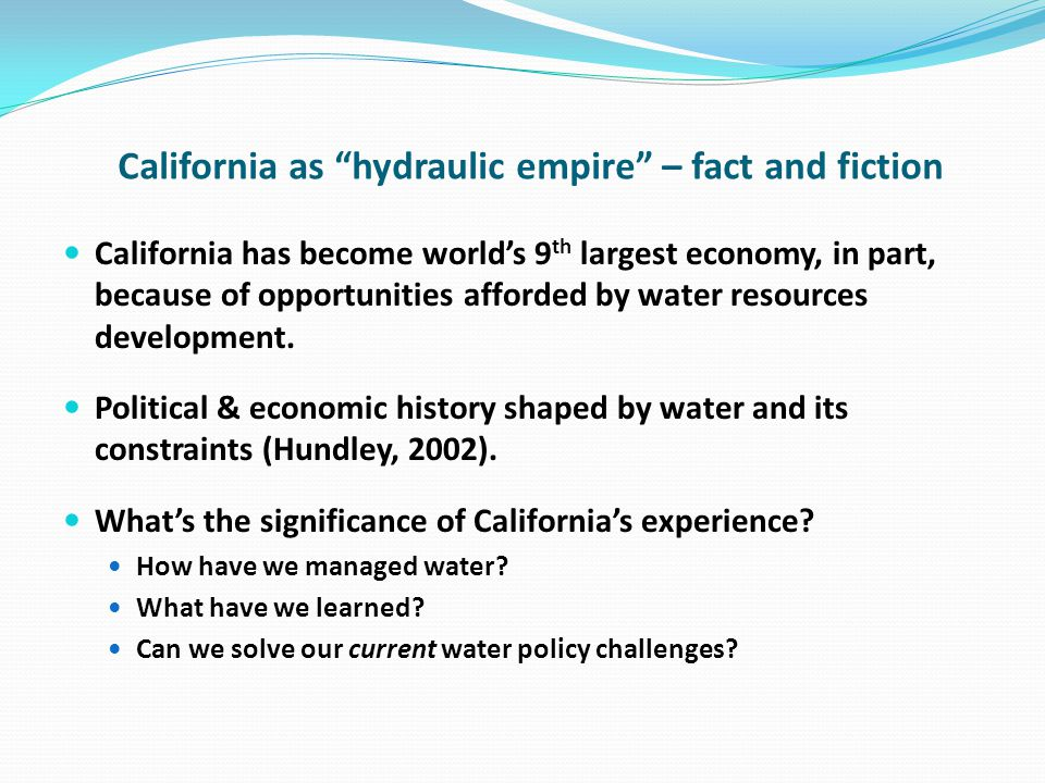 California as hydraulic empire – fact and fiction California has become worlds 9 th largest economy, in part, because of opportunities afforded by water resources development.