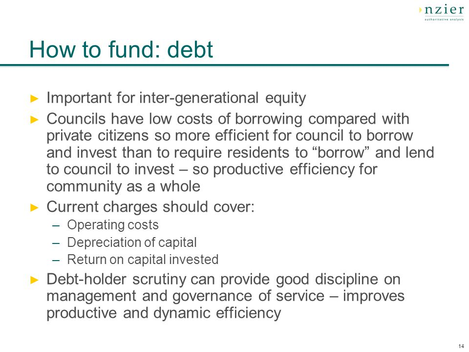 14 How to fund: debt Important for inter-generational equity Councils have low costs of borrowing compared with private citizens so more efficient for council to borrow and invest than to require residents to borrow and lend to council to invest – so productive efficiency for community as a whole Current charges should cover: –Operating costs –Depreciation of capital –Return on capital invested Debt-holder scrutiny can provide good discipline on management and governance of service – improves productive and dynamic efficiency