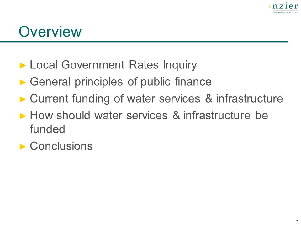 2 Overview Local Government Rates Inquiry General principles of public finance Current funding of water services & infrastructure How should water services & infrastructure be funded Conclusions