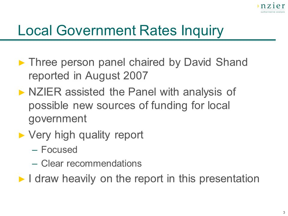 3 Local Government Rates Inquiry Three person panel chaired by David Shand reported in August 2007 NZIER assisted the Panel with analysis of possible new sources of funding for local government Very high quality report –Focused –Clear recommendations I draw heavily on the report in this presentation