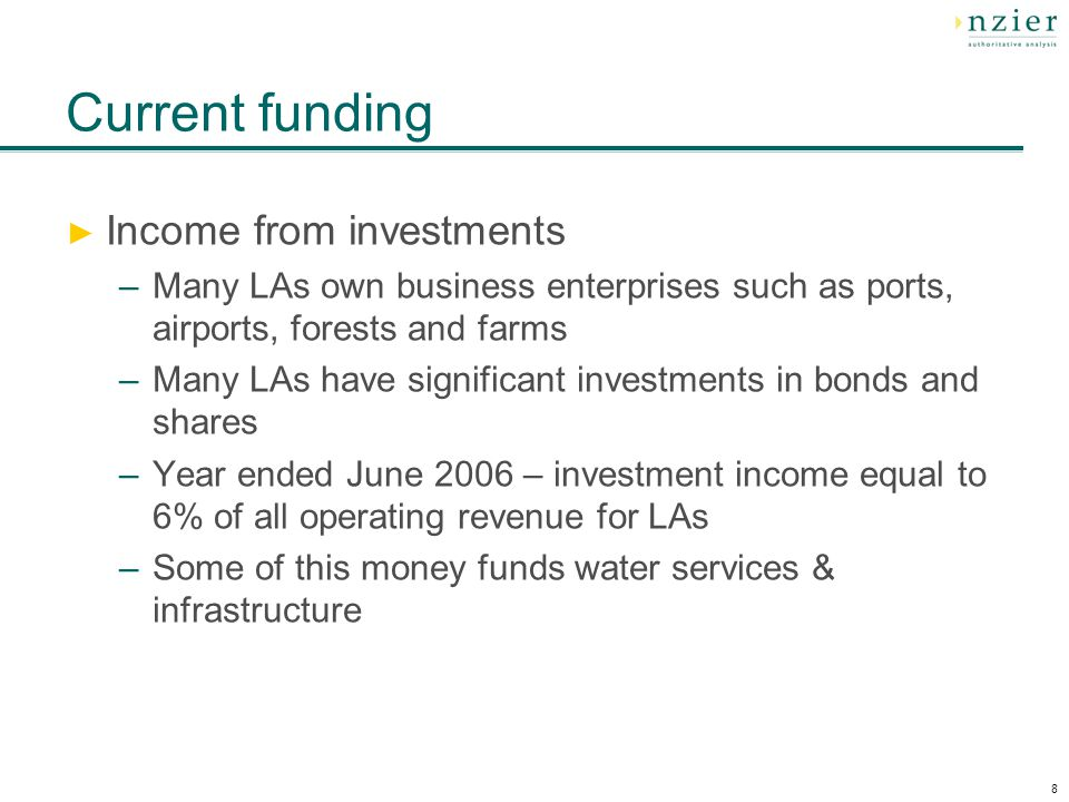 8 Current funding Income from investments –Many LAs own business enterprises such as ports, airports, forests and farms –Many LAs have significant investments in bonds and shares –Year ended June 2006 – investment income equal to 6% of all operating revenue for LAs –Some of this money funds water services & infrastructure