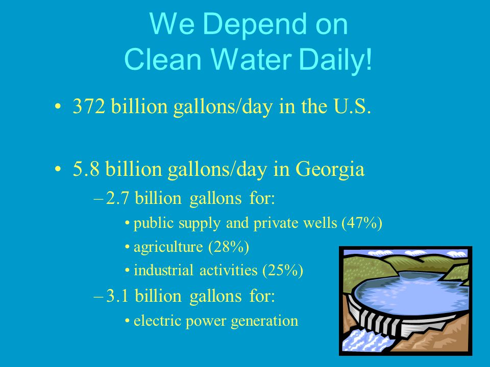We Depend on Clean Water Daily! 372 billion gallons/day in the U.S. 5.8 billion gallons/day in Georgia –2.7 billion gallons for: public supply and pri