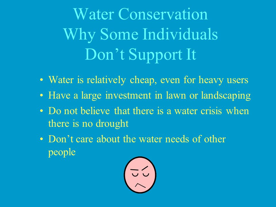 Water Conservation Why Some Individuals Dont Support It Water is relatively cheap, even for heavy users Have a large investment in lawn or landscaping