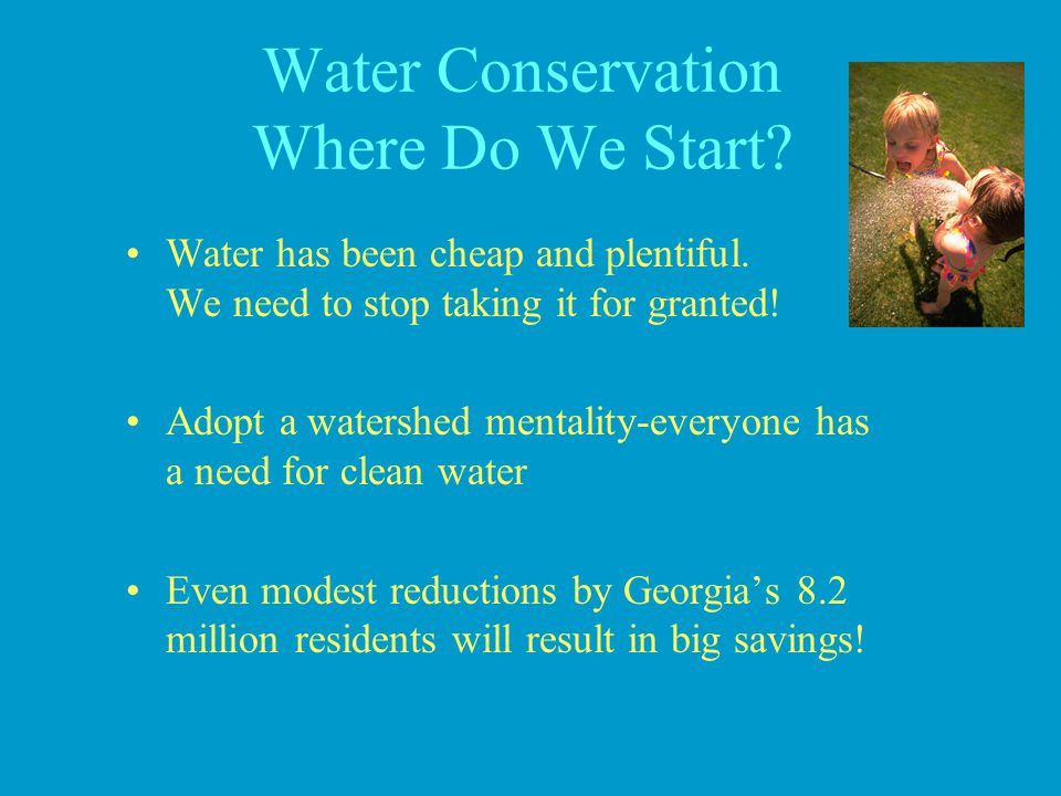 Water Conservation Where Do We Start? Water has been cheap and plentiful. We need to stop taking it for granted! Adopt a watershed mentality-everyone