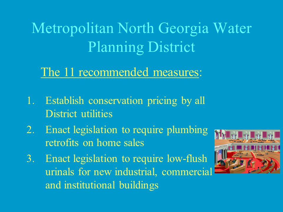 Metropolitan North Georgia Water Planning District 1.Establish conservation pricing by all District utilities 2.Enact legislation to require plumbing