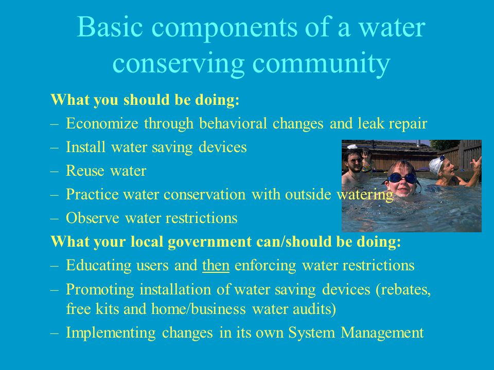 Basic components of a water conserving community What you should be doing: –Economize through behavioral changes and leak repair –Install water saving