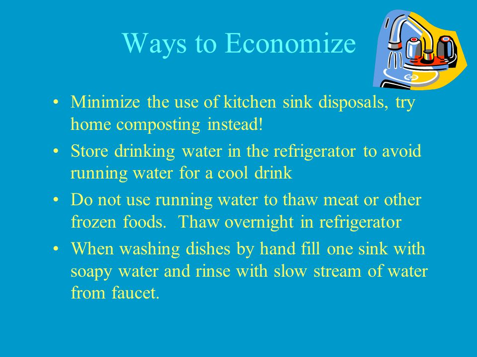 Ways to Economize Minimize the use of kitchen sink disposals, try home composting instead! Store drinking water in the refrigerator to avoid running w
