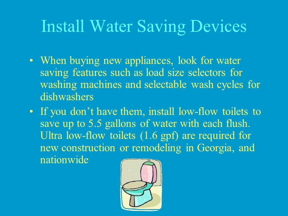 Install Water Saving Devices When buying new appliances, look for water saving features such as load size selectors for washing machines and selectabl