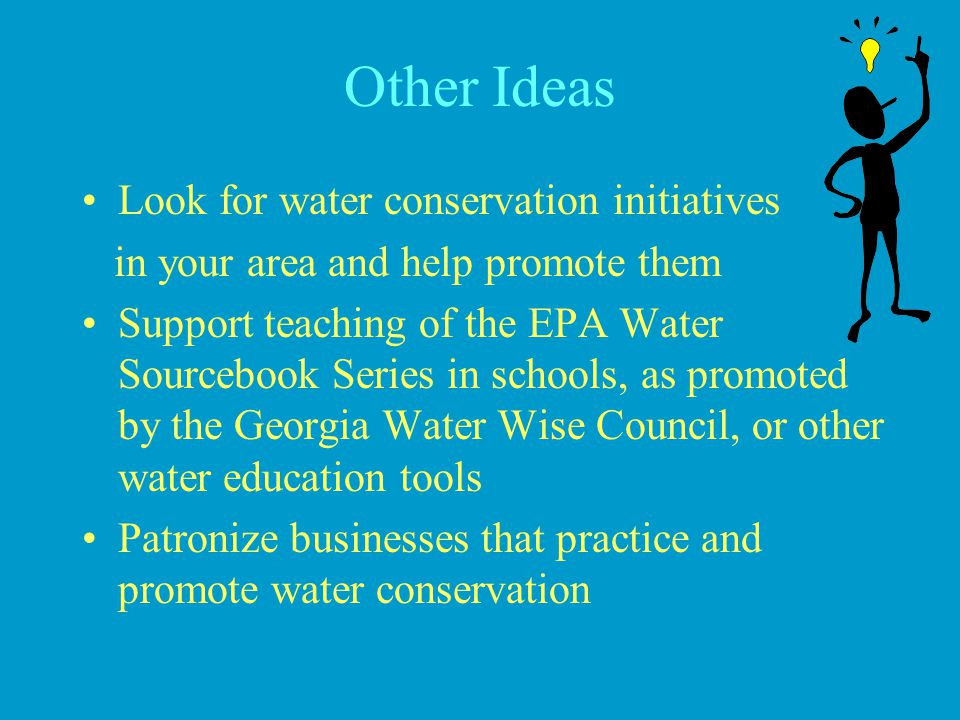 Other Ideas Look for water conservation initiatives in your area and help promote them Support teaching of the EPA Water Sourcebook Series in schools,