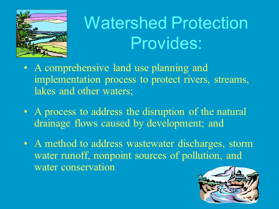 Watershed Protection Provides: A comprehensive land use planning and implementation process to protect rivers, streams, lakes and other waters; A proc