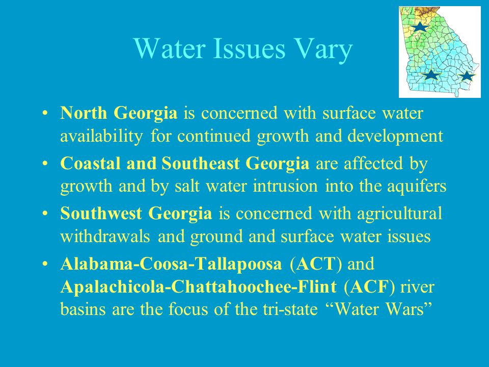 Water Issues Vary North Georgia is concerned with surface water availability for continued growth and development Coastal and Southeast Georgia are af