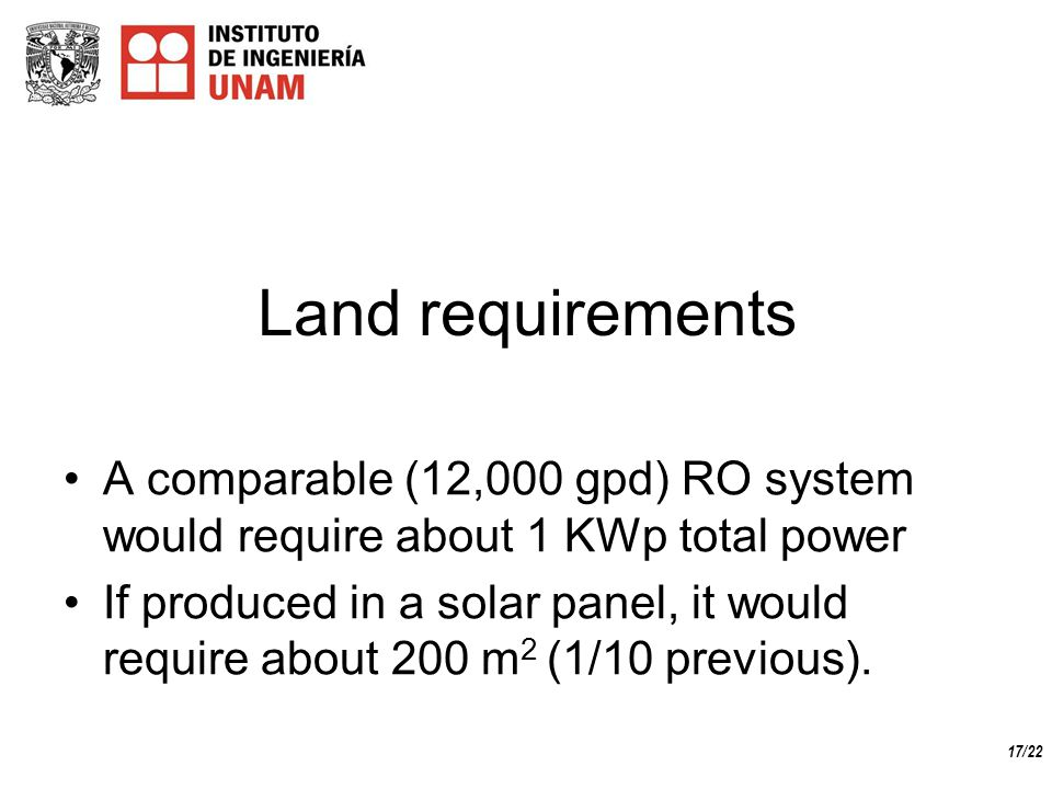 17/22 Land requirements A comparable (12,000 gpd) RO system would require about 1 KWp total power If produced in a solar panel, it would require about 200 m 2 (1/10 previous).