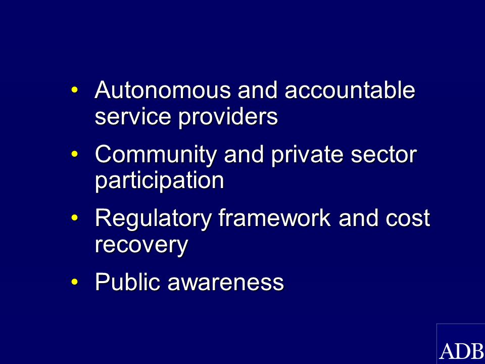 Autonomous and accountable service providersAutonomous and accountable service providers Community and private sector participationCommunity and private sector participation Regulatory framework and cost recoveryRegulatory framework and cost recovery Public awarenessPublic awareness