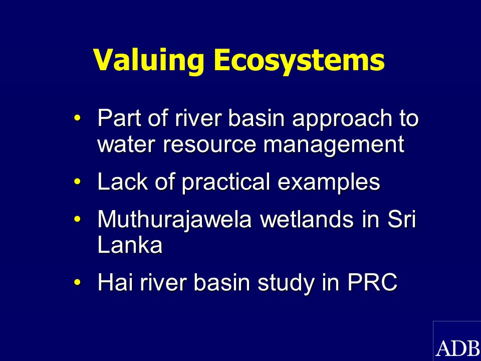 Valuing Ecosystems Part of river basin approach to water resource managementPart of river basin approach to water resource management Lack of practical examplesLack of practical examples Muthurajawela wetlands in Sri LankaMuthurajawela wetlands in Sri Lanka Hai river basin study in PRCHai river basin study in PRC