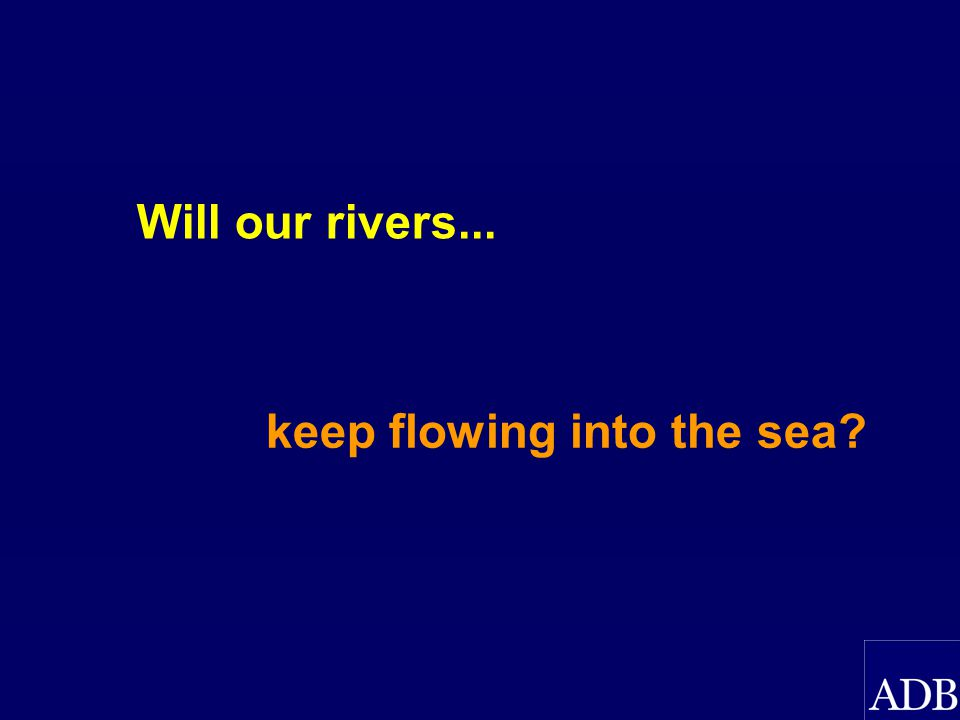 Will our rivers... keep flowing into the sea?