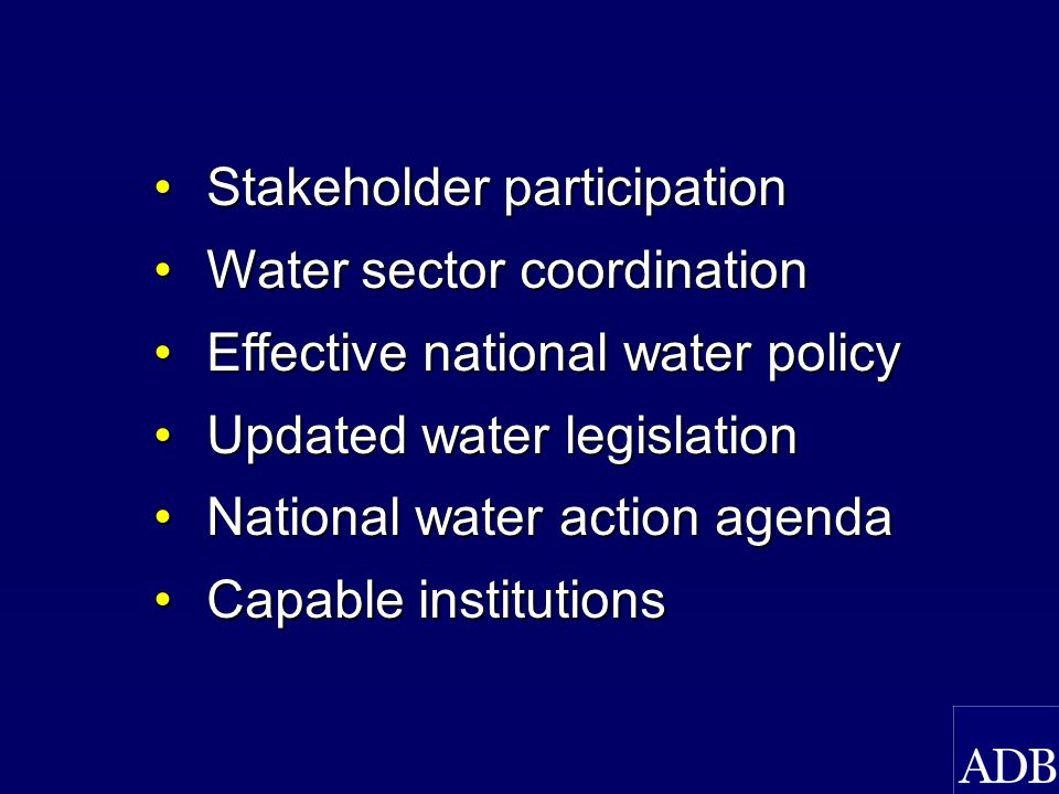 Stakeholder participationStakeholder participation Water sector coordinationWater sector coordination Effective national water policyEffective national water policy Updated water legislationUpdated water legislation National water action agendaNational water action agenda Capable institutionsCapable institutions