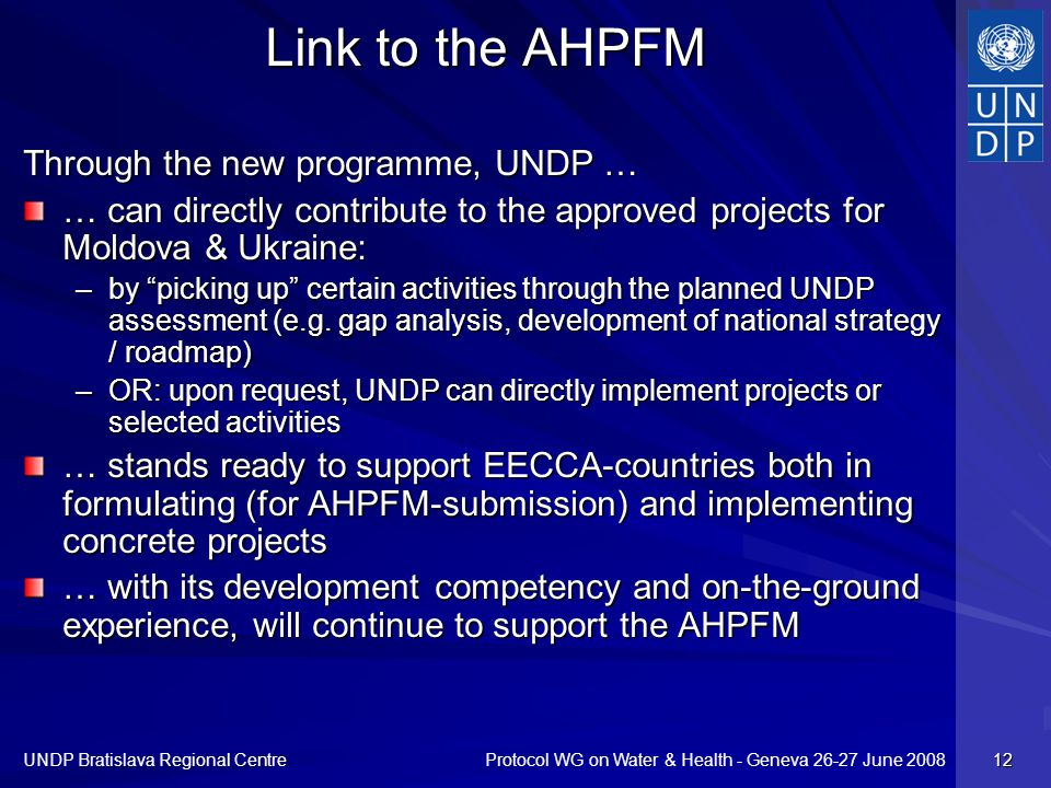 Protocol WG on Water & Health - Geneva 26-27 June 2008 UNDP Bratislava Regional Centre 12 Link to the AHPFM Through the new programme, UNDP … … can di