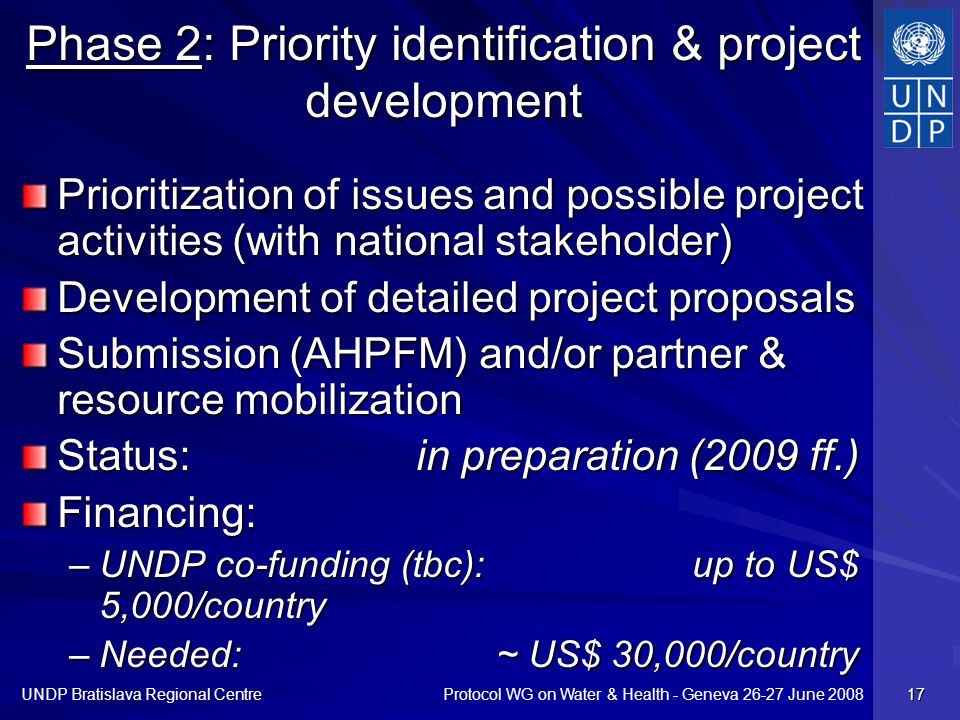 Protocol WG on Water & Health - Geneva 26-27 June 2008 UNDP Bratislava Regional Centre 17 Phase 2: Priority identification & project development Prioritization of issues and possible project activities (with national stakeholder) Development of detailed project proposals Submission (AHPFM) and/or partner & resource mobilization Status: in preparation (2009 ff.) Financing: –UNDP co-funding (tbc): up to US$ 5,000/country –Needed: ~ US$ 30,000/country