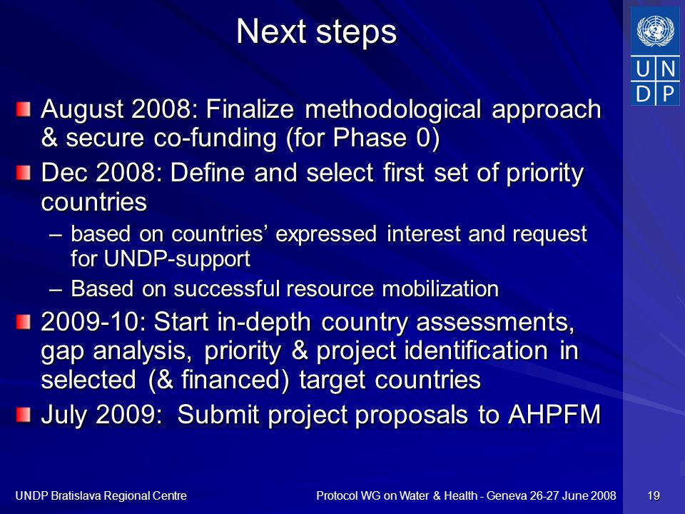 Protocol WG on Water & Health - Geneva 26-27 June 2008 UNDP Bratislava Regional Centre 19 Next steps August 2008: Finalize methodological approach & secure co-funding (for Phase 0) Dec 2008: Define and select first set of priority countries –based on countries expressed interest and request for UNDP-support –Based on successful resource mobilization 2009-10: Start in-depth country assessments, gap analysis, priority & project identification in selected (& financed) target countries July 2009: Submit project proposals to AHPFM