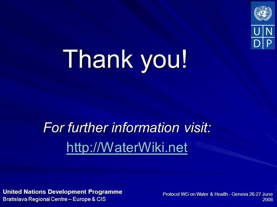 United Nations Development Programme Bratislava Regional Centre – Europe & CIS Protocol WG on Water & Health - Geneva 26-27 June 2008 Thank you.