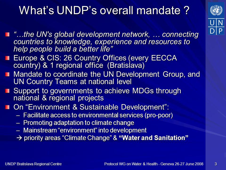 Protocol WG on Water & Health - Geneva 26-27 June 2008 UNDP Bratislava Regional Centre 3 Whats UNDPs overall mandate ? …the UN's global development ne