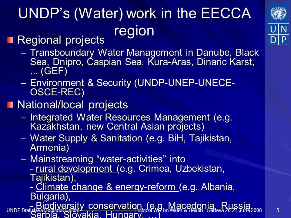 Protocol WG on Water & Health - Geneva 26-27 June 2008 UNDP Bratislava Regional Centre 5 UNDPs (Water) work in the EECCA region Regional projects –Transboundary Water Management in Danube, Black Sea, Dnipro, Caspian Sea, Kura-Aras, Dinaric Karst,...