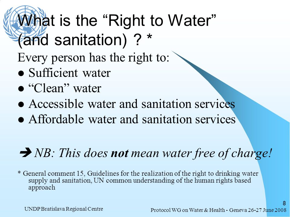 Protocol WG on Water & Health - Geneva 26-27 June 2008 UNDP Bratislava Regional Centre 8 What is the Right to Water (and sanitation) ? * Every person