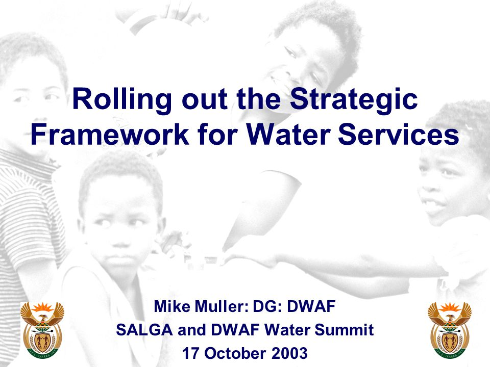 Rolling out the Strategic Framework for Water Services Mike Muller: DG: DWAF SALGA and DWAF Water Summit 17 October 2003