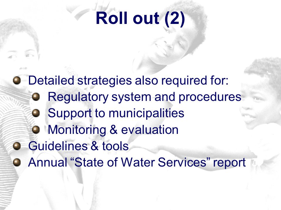Roll out (2) Detailed strategies also required for: Regulatory system and procedures Support to municipalities Monitoring & evaluation Guidelines & tools Annual State of Water Services report