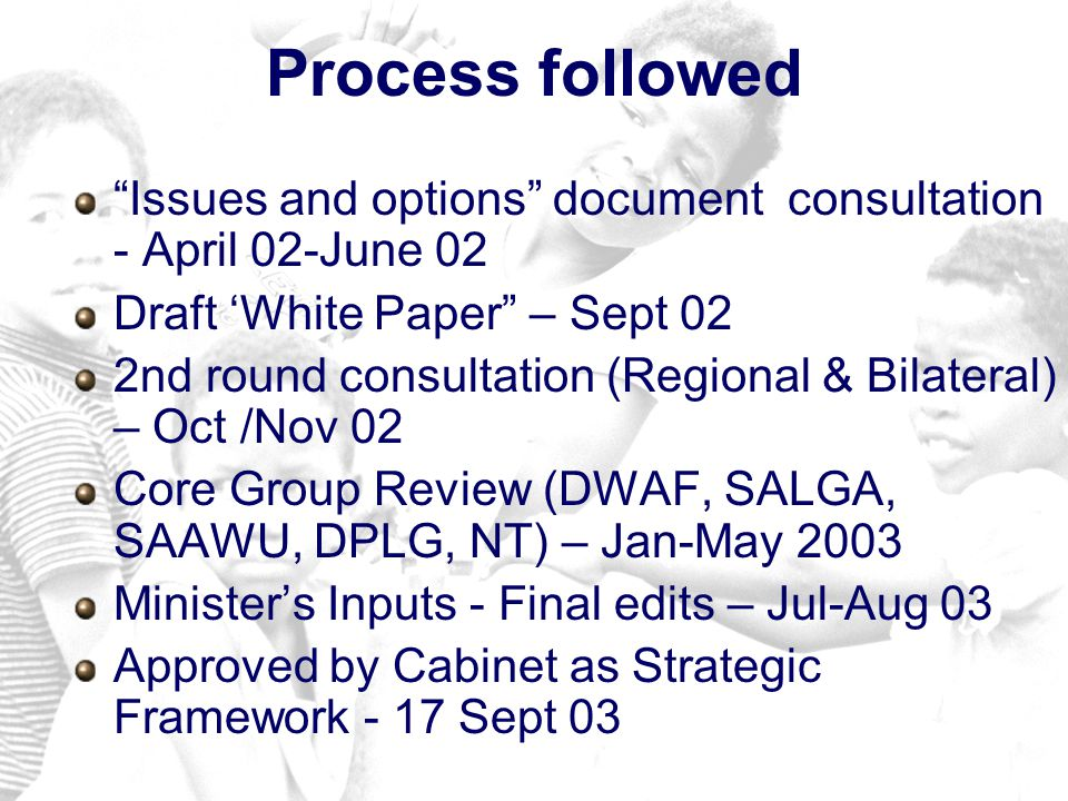 Process followed Issues and options document consultation - April 02-June 02 Draft White Paper – Sept 02 2nd round consultation (Regional & Bilateral) – Oct /Nov 02 Core Group Review (DWAF, SALGA, SAAWU, DPLG, NT) – Jan-May 2003 Ministers Inputs - Final edits – Jul-Aug 03 Approved by Cabinet as Strategic Framework - 17 Sept 03