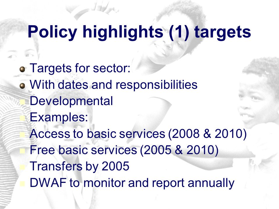 Policy highlights (1) targets Targets for sector: With dates and responsibilities Developmental Examples: Access to basic services (2008 & 2010) Free basic services (2005 & 2010) Transfers by 2005 DWAF to monitor and report annually
