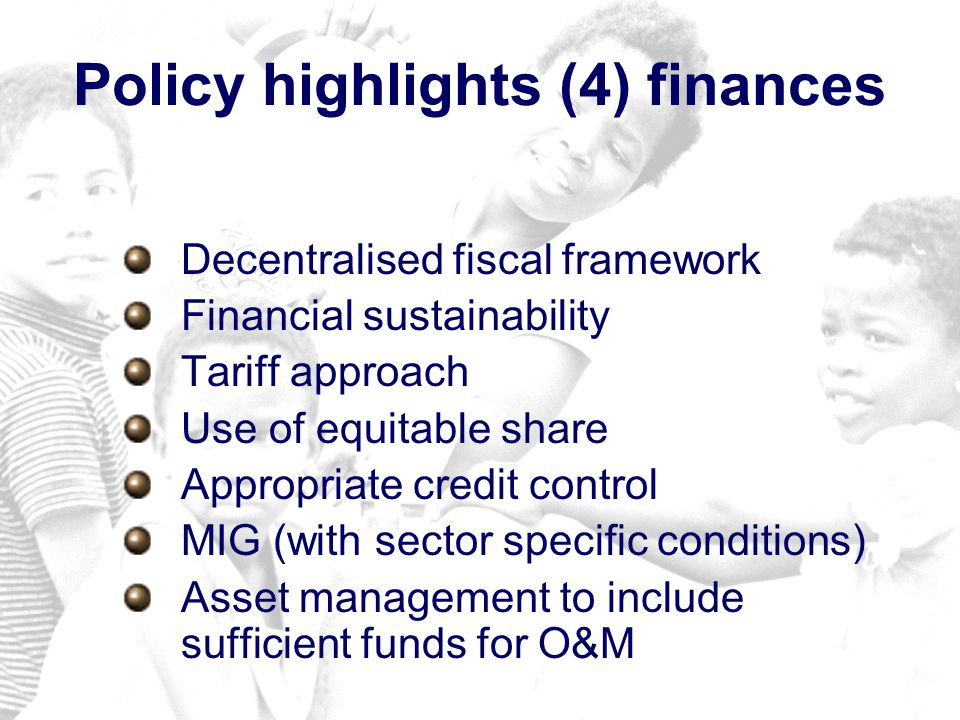 Policy highlights (4) finances Decentralised fiscal framework Financial sustainability Tariff approach Use of equitable share Appropriate credit control MIG (with sector specific conditions) Asset management to include sufficient funds for O&M