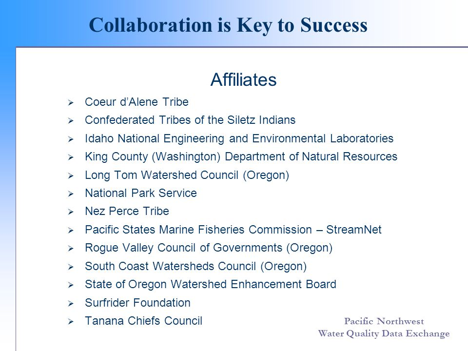 Pacific Northwest Water Quality Data Exchange Collaboration is Key to Success Affiliates Coeur dAlene Tribe Confederated Tribes of the Siletz Indians Idaho National Engineering and Environmental Laboratories King County (Washington) Department of Natural Resources Long Tom Watershed Council (Oregon) National Park Service Nez Perce Tribe Pacific States Marine Fisheries Commission – StreamNet Rogue Valley Council of Governments (Oregon) South Coast Watersheds Council (Oregon) State of Oregon Watershed Enhancement Board Surfrider Foundation Tanana Chiefs Council