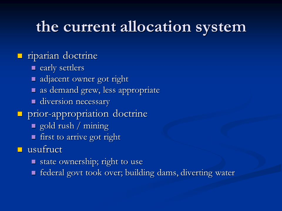 the current allocation system riparian doctrine riparian doctrine early settlers early settlers adjacent owner got right adjacent owner got right as demand grew, less appropriate as demand grew, less appropriate diversion necessary diversion necessary prior-appropriation doctrine prior-appropriation doctrine gold rush / mining gold rush / mining first to arrive got right first to arrive got right usufruct usufruct state ownership; right to use state ownership; right to use federal govt took over; building dams, diverting water federal govt took over; building dams, diverting water