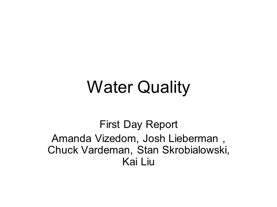 Water Quality First Day Report Amanda Vizedom, Josh Lieberman, Chuck Vardeman, Stan Skrobialowski, Kai Liu