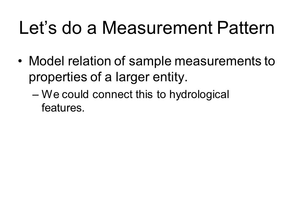 Lets do a Measurement Pattern Model relation of sample measurements to properties of a larger entity. –We could connect this to hydrological features.