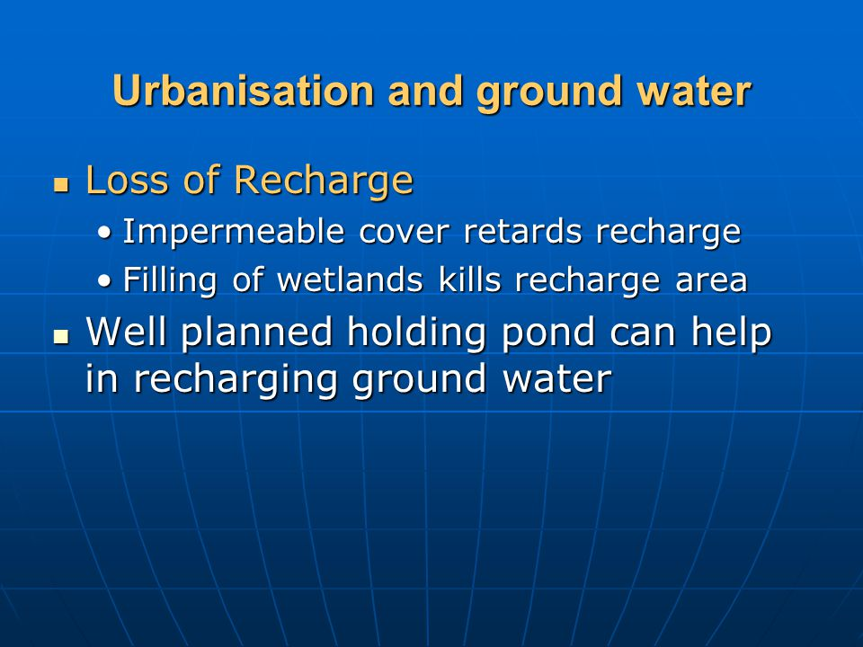 Urbanisation and ground water Loss of Recharge Loss of Recharge Impermeable cover retards rechargeImpermeable cover retards recharge Filling of wetlan