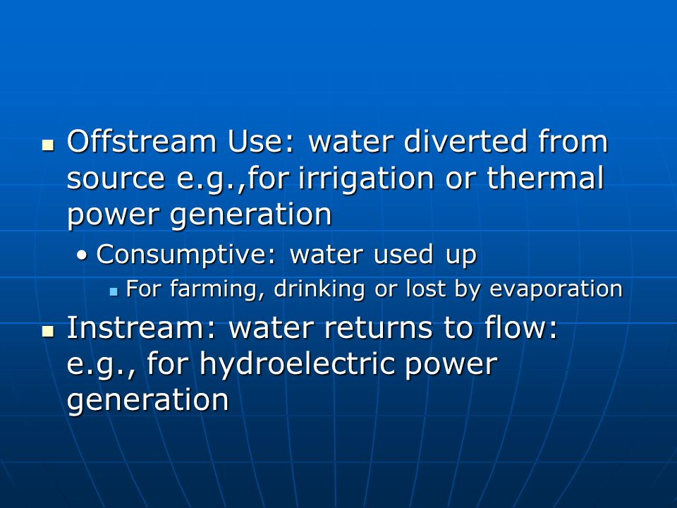 Offstream Use: water diverted from source e.g.,for irrigation or thermal power generation Offstream Use: water diverted from source e.g.,for irrigatio